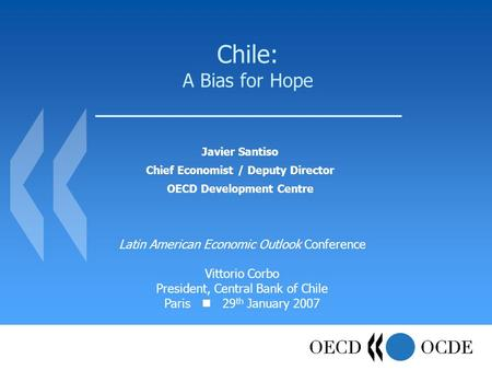 Chile: A Bias for Hope Javier Santiso Chief Economist / Deputy Director OECD Development Centre Latin American Economic Outlook Conference Vittorio Corbo.