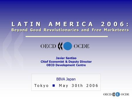 1 BBVA Japan Tokyo May 30th 2006 Javier Santiso Chief Economist & Deputy Director OECD Development Centre LATIN AMERICA 2006: Beyond Good Revolutionaries.