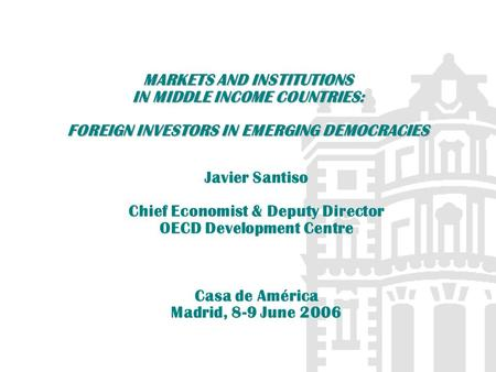 MARKETS AND INSTITUTIONS IN MIDDLE INCOME COUNTRIES: FOREIGN INVESTORS IN EMERGING DEMOCRACIES Javier Santiso Chief Economist & Deputy Director OECD Development.