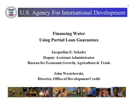 1 U.S. Agency For International Development Financing Water Using Partial Loan Guarantees Jacqueline E. Schafer Deputy Assistant Administrator Bureau for.
