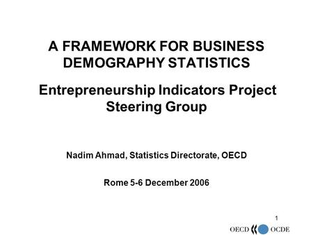1 A FRAMEWORK FOR BUSINESS DEMOGRAPHY STATISTICS Entrepreneurship Indicators Project Steering Group Nadim Ahmad, Statistics Directorate, OECD Rome 5-6.