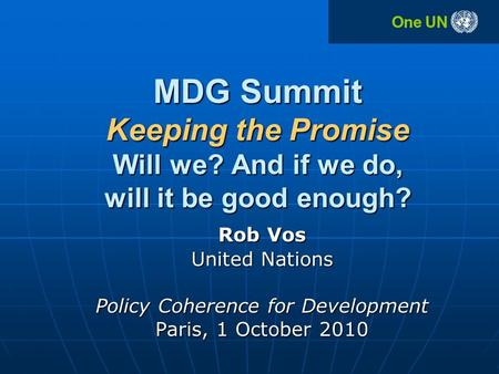 MDG Summit Keeping the Promise Will we? And if we do, will it be good enough? Rob Vos United Nations Policy Coherence for Development Paris, 1 October.