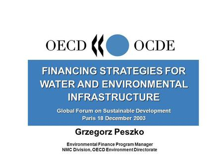 Grzegorz Peszko Environmental Finance Program Manager NMC Division, OECD Environment Directorate FINANCING STRATEGIES FOR WATER AND ENVIRONMENTAL INFRASTRUCTURE.