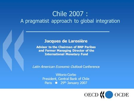 Chile 2007 : A pragmatist approach to global integration Jacques de Larosière Advisor to the Chairman of BNP Paribas and Former Managing Director of the.