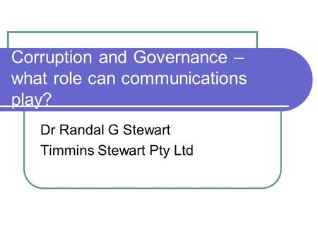 Corruption and Governance – what role can communications play? Dr Randal G Stewart Timmins Stewart Pty Ltd.