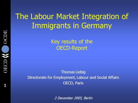 1 The Labour Market Integration of Immigrants in Germany Key results of the OECD-Report Thomas Liebig Directorate for Employment, Labour and Social Affairs.