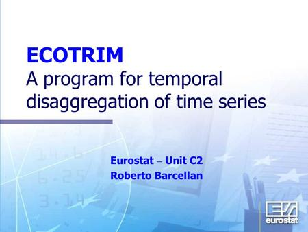 ECOTRIM A program for temporal disaggregation of time series Eurostat – Unit C2 Roberto Barcellan.