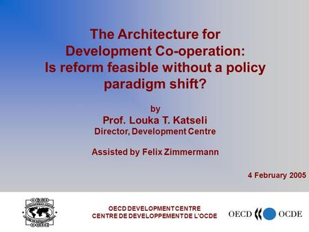 The Architecture for Development Co-operation: Is reform feasible without a policy paradigm shift? by Prof. Louka T. Katseli Director, Development Centre.