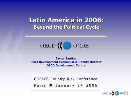 1 Latin America in 2006: Beyond the Political Cycle COFACE Country Risk Conference Paris January 24 2006 Javier Santiso Chief Development Economist & Deputy.