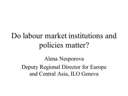 Do labour market institutions and policies matter? Alena Nesporova Deputy Regional Director for Europe and Central Asia, ILO Geneva.