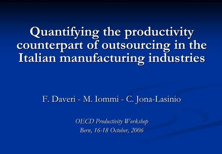 Quantifying the productivity counterpart of outsourcing in the Italian manufacturing industries F. Daveri - M. Iommi - C. Jona-Lasinio OECD Productivity.