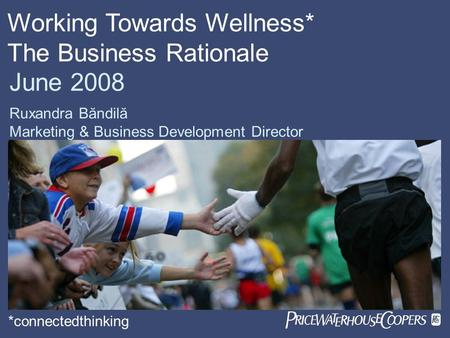 June 2008 Ruxandra Băndilă Marketing & Business Development Director Working Towards Wellness* The Business Rationale *connectedthinking.