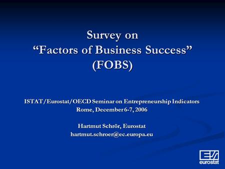 Survey on Factors of Business Success (FOBS) ISTAT/Eurostat/OECD Seminar on Entrepreneurship Indicators Rome, December 6-7, 2006 Hartmut Schrör, Eurostat.