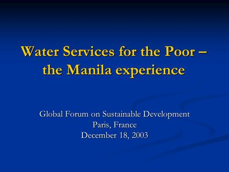 Water Services for the Poor – the Manila experience Global Forum on Sustainable Development Paris, France December 18, 2003.
