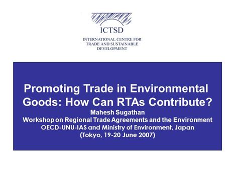 Promoting Trade in Environmental Goods: How Can RTAs Contribute? Mahesh Sugathan Workshop on Regional Trade Agreements and the Environment OECD-UNU-IAS.