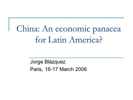 China: An economic panacea for Latin America? Jorge Blázquez Paris, 16-17 March 2006.