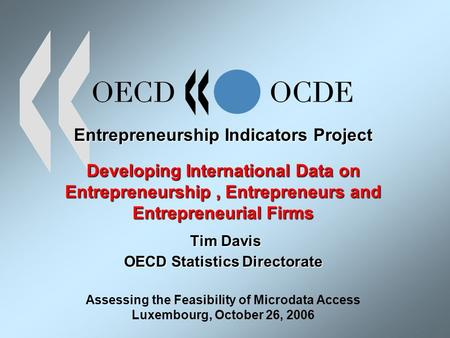 Entrepreneurship Indicators Project Developing International Data on Entrepreneurship, Entrepreneurs and Entrepreneurial Firms Tim Davis OECD Statistics.