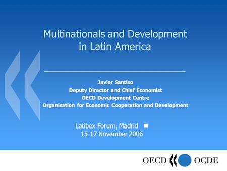 Multinationals and Development in Latin America Javier Santiso Deputy Director and Chief Economist OECD Development Centre Organisation for Economic Cooperation.