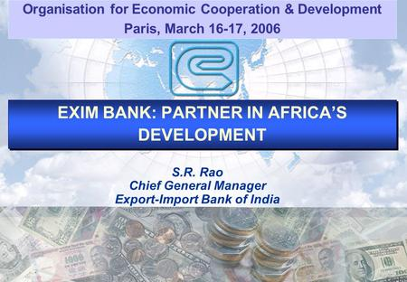 EXIM BANK: PARTNER IN AFRICAS DEVELOPMENT S.R. Rao Chief General Manager Export-Import Bank of India Organisation for Economic Cooperation & Development.