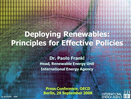 © OECD/IEA - 2008 Deploying Renewables: Principles for Effective Policies Press Conference, OECD Berlin, 29 September 2008 Dr. Paolo Frankl Head, Renewable.