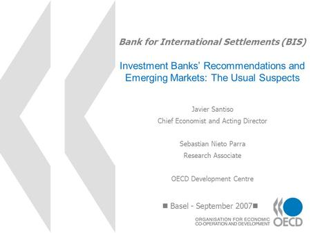 Bank for International Settlements (BIS) Investment Banks Recommendations and Emerging Markets: The Usual Suspects Basel - September 2007 Javier Santiso.