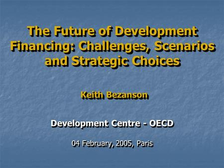 The Future of Development Financing: Challenges, Scenarios and Strategic Choices Keith Bezanson Development Centre - OECD 04 February, 2005, Paris Development.