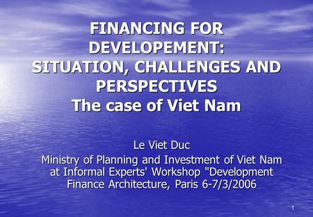 FINANCING FOR DEVELOPEMENT: SITUATION, CHALLENGES <strong>AND</strong> PERSPECTIVES The case of Viet Nam Le Viet Duc Ministry of Planning <strong>and</strong> Investment of Viet Nam at.