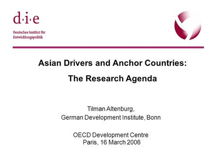© DIE, 22.9.20051 Asian Drivers and Anchor Countries: The Research Agenda Tilman Altenburg, German Development Institute, Bonn OECD Development Centre.