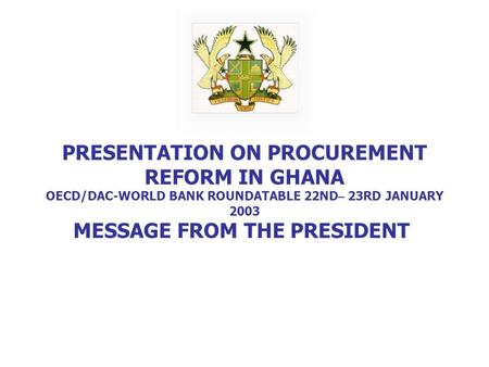 PRESENTATION ON PROCUREMENT REFORM IN GHANA OECD/DAC-WORLD BANK ROUNDATABLE 22ND – 23RD JANUARY 2003 MESSAGE FROM THE PRESIDENT.