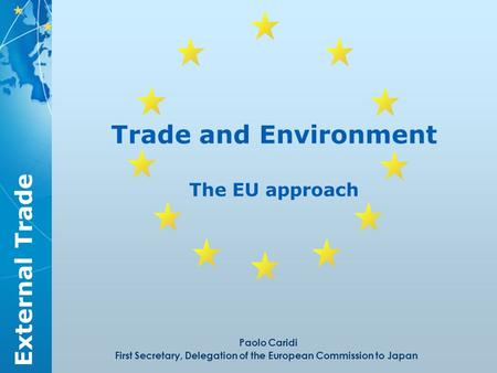 External Trade Trade and Environment The EU approach Paolo Caridi First Secretary, Delegation of the European Commission to Japan.