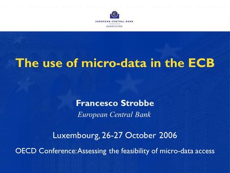The use of micro-data in the ECB Francesco Strobbe Luxembourg, 26-27 October 2006 OECD Conference: Assessing the feasibility of micro-data access European.