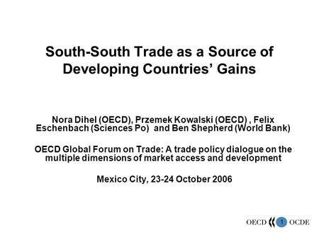 1 South-South Trade as a Source of Developing Countries Gains Nora Dihel (OECD), Przemek Kowalski (OECD), Felix Eschenbach (Sciences Po) and Ben Shepherd.
