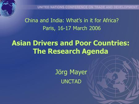 Asian Drivers and Poor Countries: The Research Agenda Jörg Mayer UNCTAD China and India: Whats in it for Africa? Paris, 16-17 March 2006.
