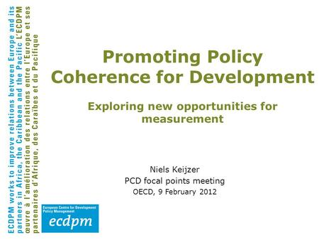 Niels Keijzer PCD focal points meeting OECD, 9 February 2012 Promoting Policy Coherence for Development Exploring new opportunities for measurement.