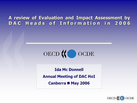 1 A review of Evaluation and Impact Assessment by DAC Heads of Information in 2006 Ida Mc Donnell Annual Meeting of DAC HoI Canberra May 2006.