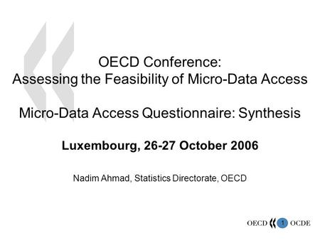 1 OECD Conference: Assessing the Feasibility of Micro-Data Access Micro-Data Access Questionnaire: Synthesis Luxembourg, 26-27 October 2006 Nadim Ahmad,