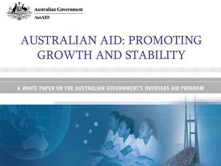 AUSTRALIAN AID: PROMOTING GROWTH AND STABILITY. A commitment to aid volume…. Prime Ministers announcement at UN Summit in September –Doubling to $4 billion.
