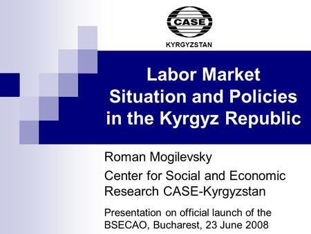 Labor Market Situation and Policies in the Kyrgyz Republic Roman Mogilevsky Center for Social and Economic Research CASE-Kyrgyzstan Presentation on official.