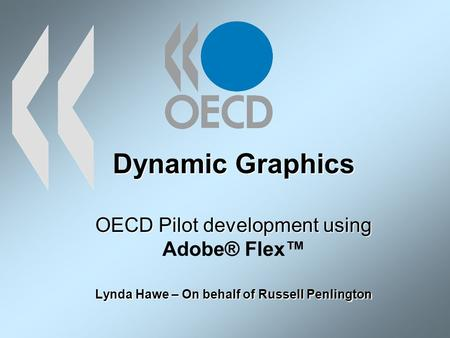 Dynamic Graphics OECD Pilot development using Lynda Hawe – On behalf of Russell Penlington Dynamic Graphics OECD Pilot development using Adobe® Flex Lynda.