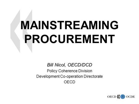 1 MAINSTREAMING PROCUREMENT Bill Nicol, OECD/DCD Policy Coherence Division Development Co-operation Directorate OECD.