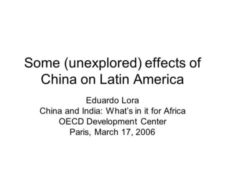 Some (unexplored) effects of China on Latin America Eduardo Lora China and India: Whats in it for Africa OECD Development Center Paris, March 17, 2006.