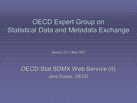 OECD Expert Group on Statistical Data and Metadata Exchange Geneva 10-11 May 2007 OECD.Stat SDMX Web Service (II) Jens Dossé, OECD.