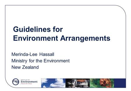 Guidelines for Environment Arrangements Merinda-Lee Hassall Ministry for the Environment New Zealand.