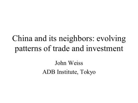 China and its neighbors: evolving patterns of trade and investment John Weiss ADB Institute, Tokyo.