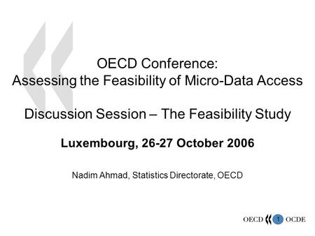 1 Luxembourg, 26-27 October 2006 Nadim Ahmad, Statistics Directorate, OECD OECD Conference: Assessing the Feasibility of Micro-Data Access Discussion Session.