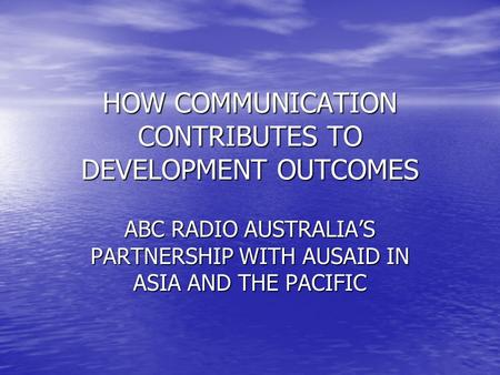 HOW COMMUNICATION CONTRIBUTES TO DEVELOPMENT OUTCOMES ABC RADIO AUSTRALIAS PARTNERSHIP WITH AUSAID IN ASIA AND THE PACIFIC.