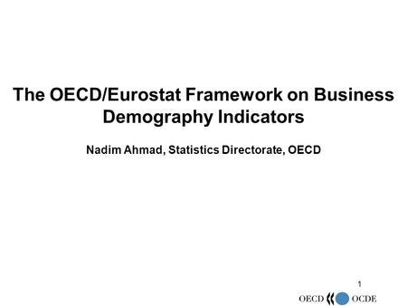 1 The OECD/Eurostat Framework on Business Demography Indicators Nadim Ahmad, Statistics Directorate, OECD.