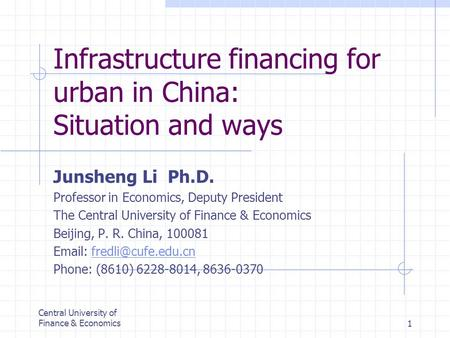 Central University of Finance & Economics1 Infrastructure financing for urban in China: Situation and ways Junsheng Li Ph.D. Professor in Economics, Deputy.