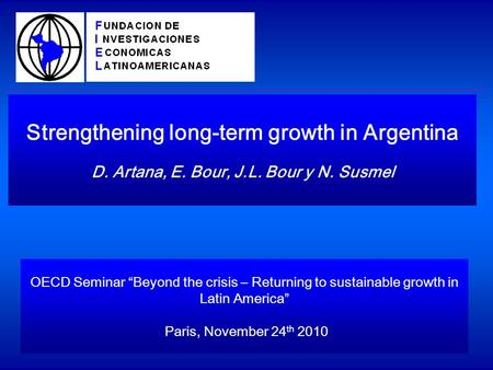 Strengthening long-term growth in Argentina D. Artana, E. Bour, J.L. Bour y N. Susmel OECD Seminar Beyond the crisis – Returning to sustainable growth.