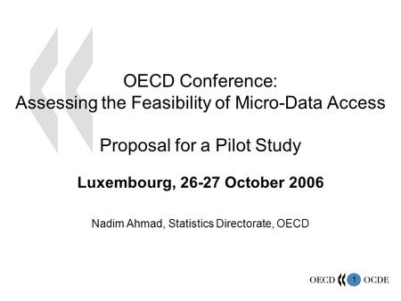 1 Luxembourg, 26-27 October 2006 Nadim Ahmad, Statistics Directorate, OECD OECD Conference: Assessing the Feasibility of Micro-Data Access Proposal for.